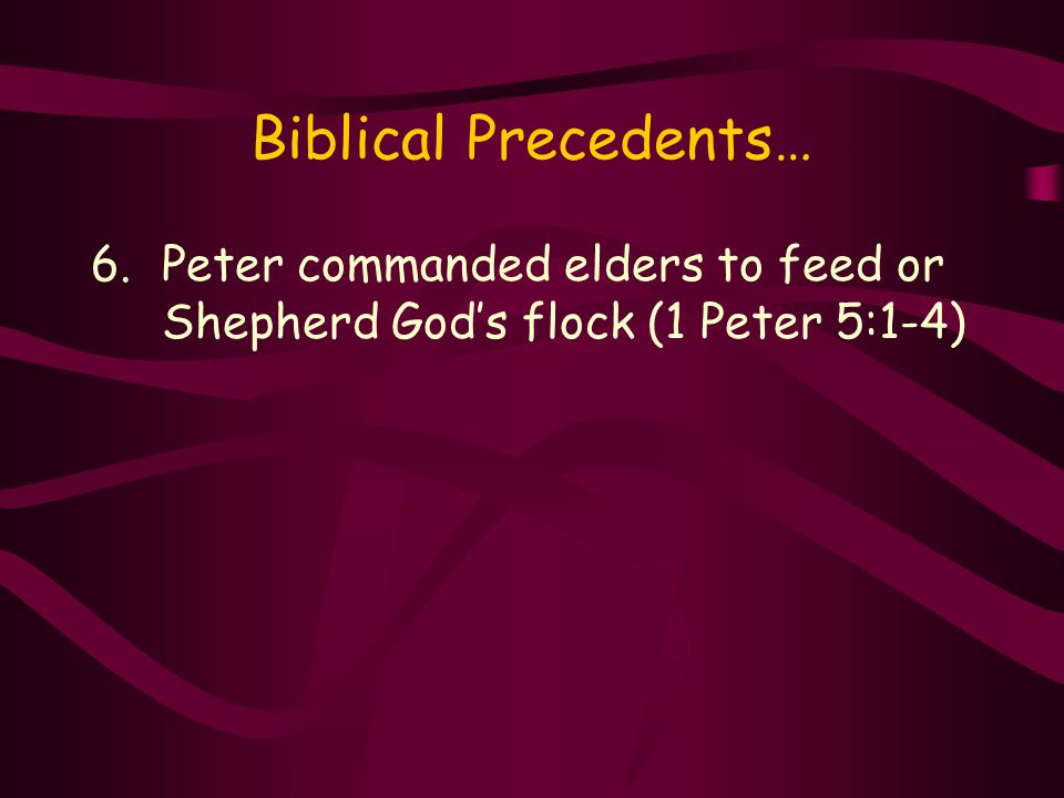 Biblical Precedents… 6.Peter commanded elders to feed or Shepherd God's flock (1 Peter 5:1-4)