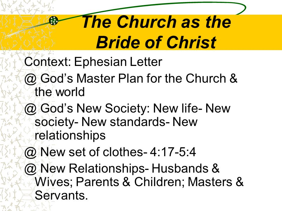 The Church as the Bride of Christ Context: Ephesian Letter @ God's Master Plan for the Church & the world @ God's New Society: New life- New society- New standards- New relationships @ New set of clothes- 4:17-5:4 @ New Relationships- Husbands & Wives; Parents & Children; Masters & Servants.