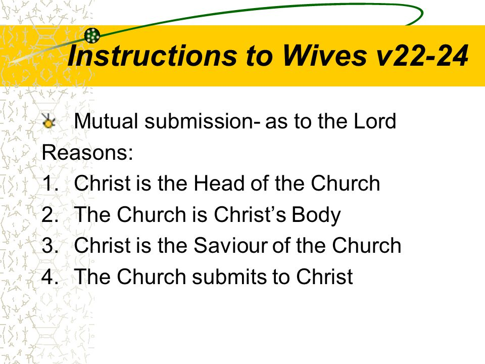 Instructions to Wives v22-24 Mutual submission- as to the Lord Reasons: 1.Christ is the Head of the Church 2.The Church is Christ's Body 3.Christ is the Saviour of the Church 4.The Church submits to Christ