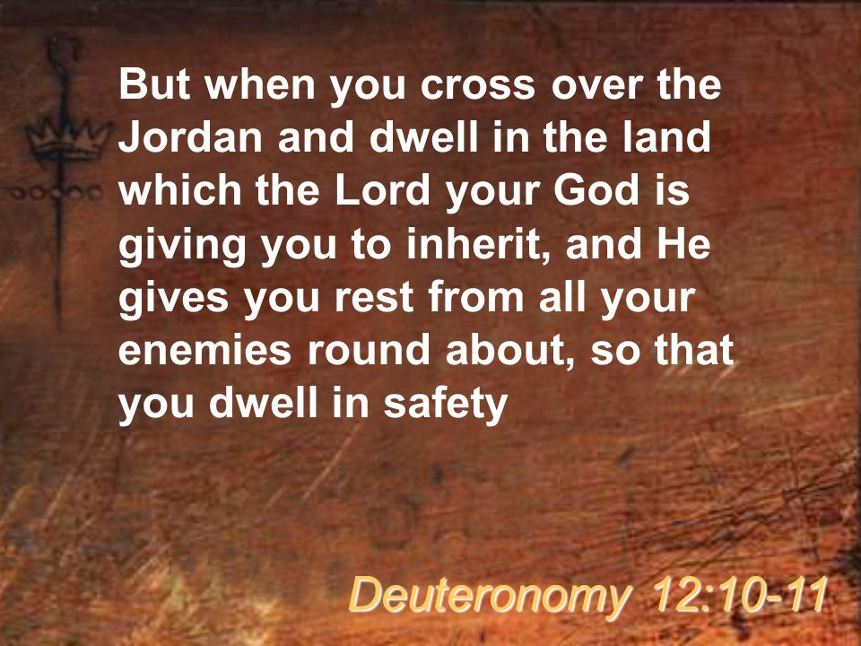 But when you cross over the Jordan and dwell in the land which the Lord your God is giving you to inherit, and He gives you rest from all your enemies round about, so that you dwell in safety Deuteronomy 12:10-11