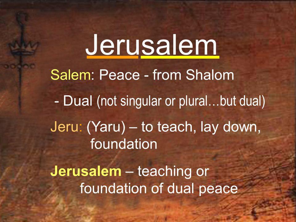 Jerusalem Salem: Peace - from Shalom - Dual (not singular or plural…but dual) Jeru: (Yaru) – to teach, lay down, foundation Jerusalem – teaching or foundation of dual peace