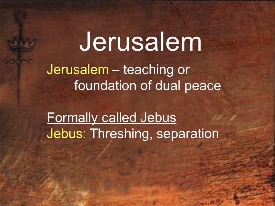 Jerusalem Jerusalem – teaching or foundation of dual peace Formally called Jebus Jebus: Threshing, separation