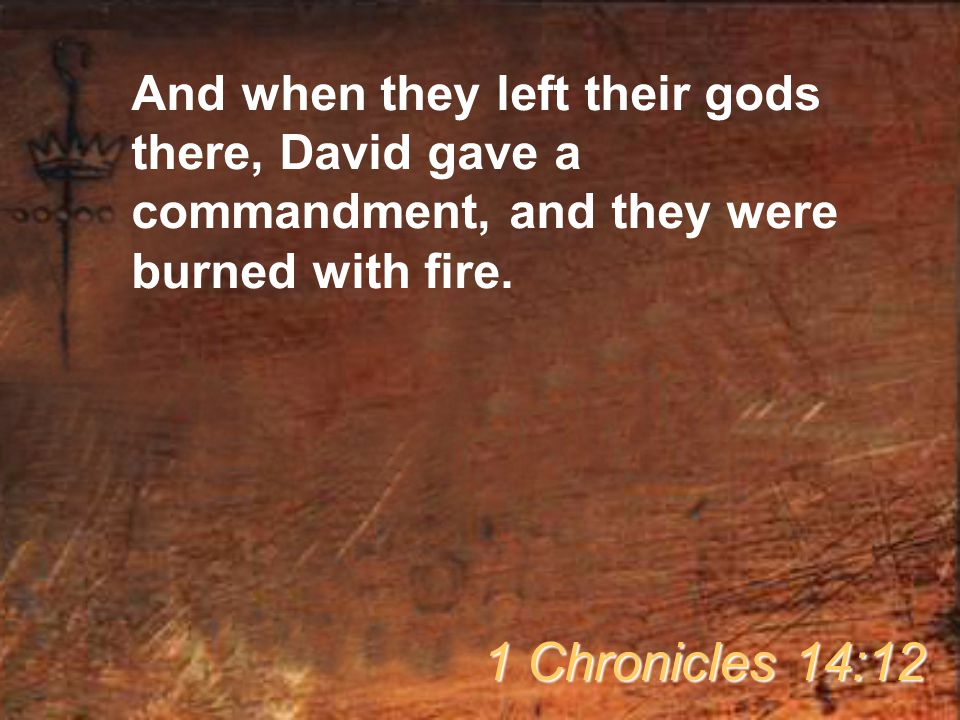 And when they left their gods there, David gave a commandment, and they were burned with fire.