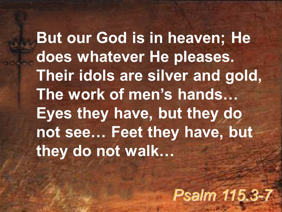 But our God is in heaven; He does whatever He pleases. Their idols are silver and gold, The work of men's hands… Eyes they have, but they do not see…