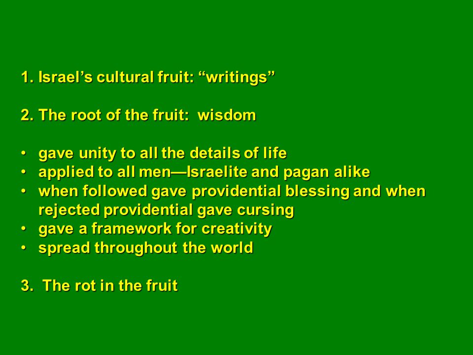 1.Israel's cultural fruit: writings 2.The root of the fruit: wisdom gave unity to all the details of lifegave unity to all the details of life applied to all men—Israelite and pagan alikeapplied to all men—Israelite and pagan alike when followed gave providential blessing and when rejected providential gave cursingwhen followed gave providential blessing and when rejected providential gave cursing gave a framework for creativitygave a framework for creativity spread throughout the worldspread throughout the world 3.