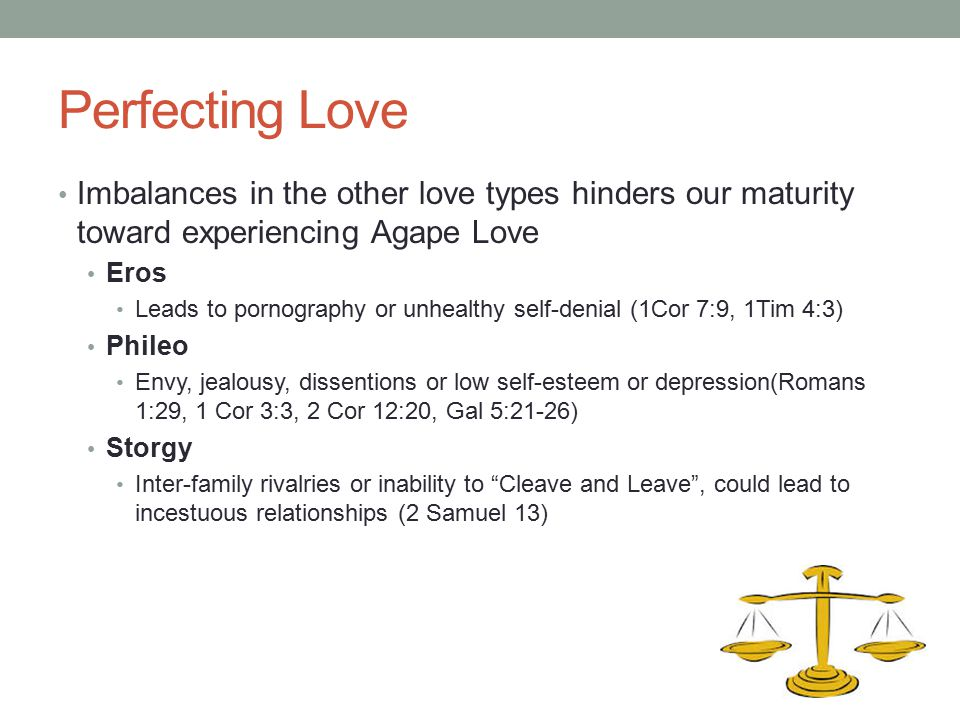 Perfecting Love Imbalances in the other love types hinders our maturity toward experiencing Agape Love Eros Leads to pornography or unhealthy self-den