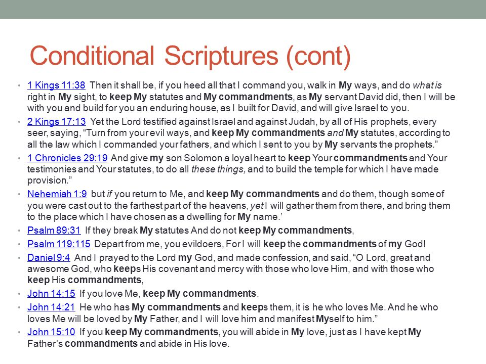 Conditional Scriptures (cont) 1 Kings 11:38 Then it shall be, if you heed all that I command you, walk in My ways, and do what is right in My sight, t