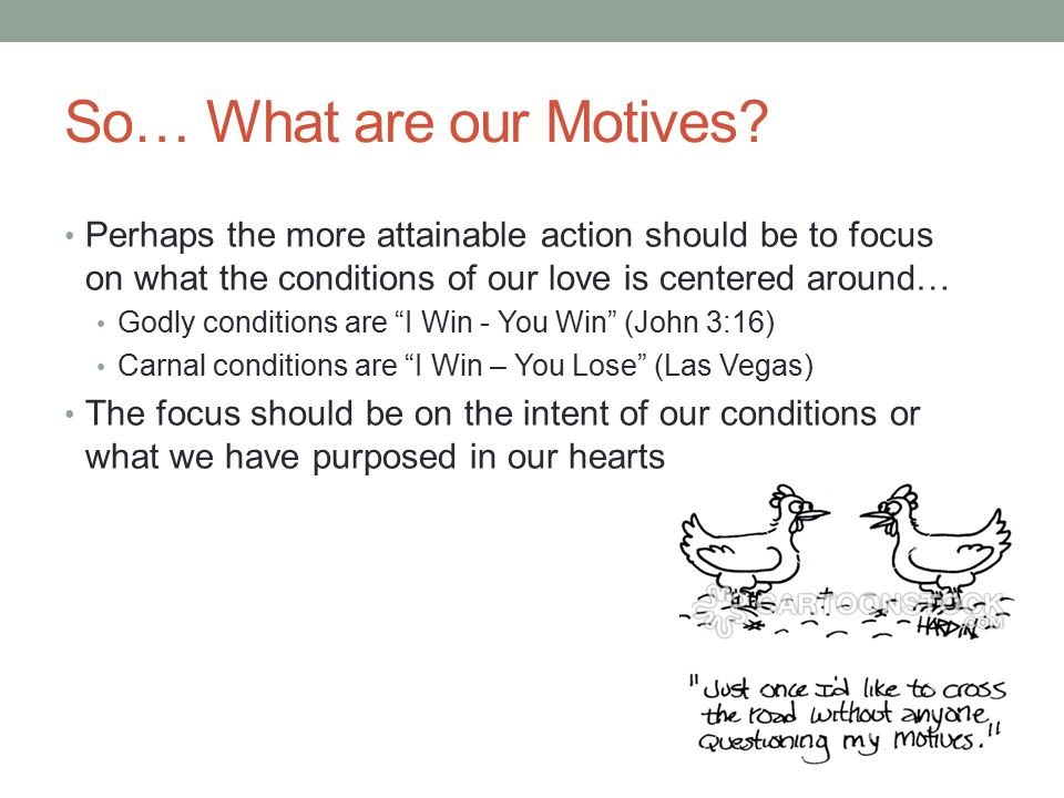 So… What are our Motives? Perhaps the more attainable action should be to focus on what the conditions of our love is centered around… Godly condition