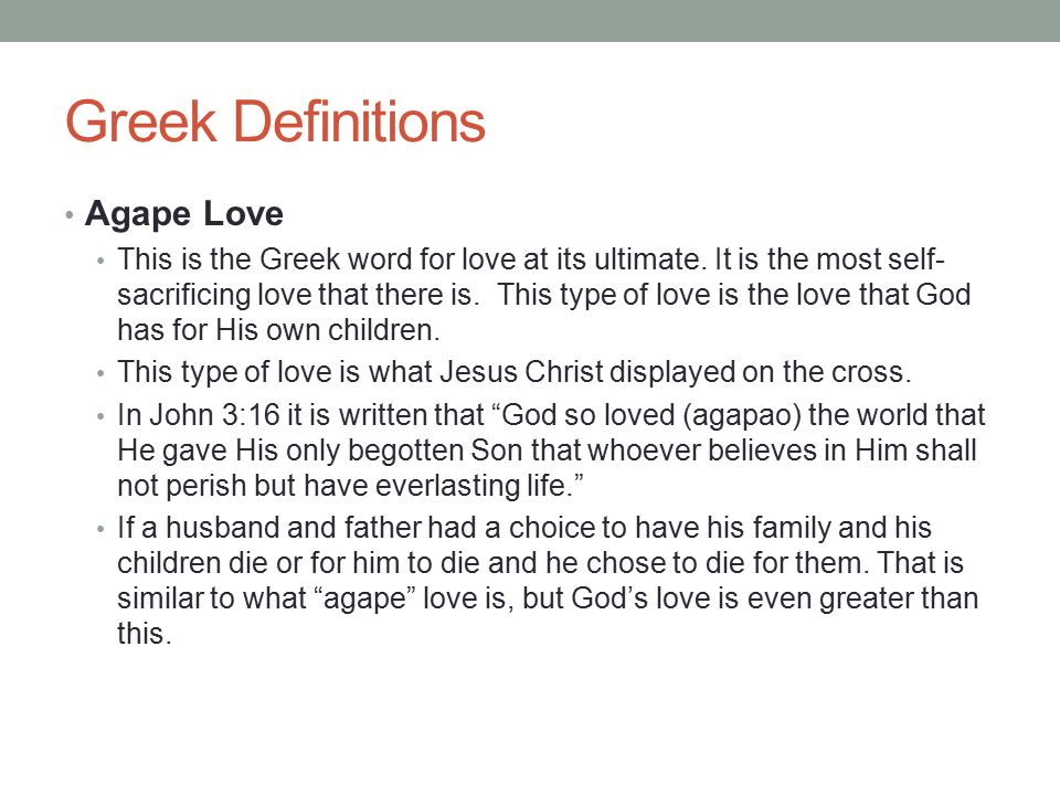 Greek Definitions Agape Love This is the Greek word for love at its ultimate. It is the most self- sacrificing love that there is. This type of love i
