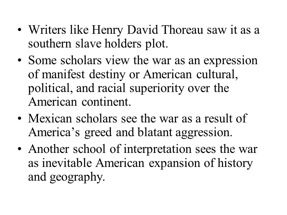 Writers like Henry David Thoreau saw it as a southern slave holders plot. Some scholars view the war as an expression of manifest destiny or American