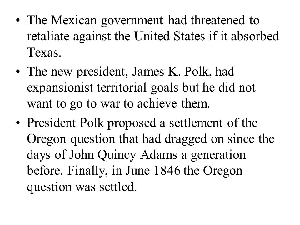The Mexican government had threatened to retaliate against the United States if it absorbed Texas. The new president, James K. Polk, had expansionist