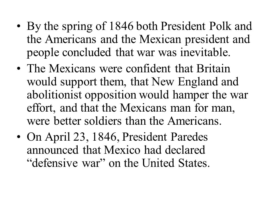 By the spring of 1846 both President Polk and the Americans and the Mexican president and people concluded that war was inevitable.