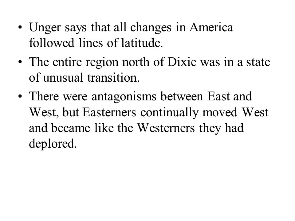 Unger says that all changes in America followed lines of latitude. The entire region north of Dixie was in a state of unusual transition. There were a