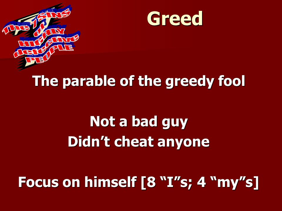 """Greed The parable of the greedy fool Not a bad guy Didn't cheat anyone Focus on himself [8 """"I""""s; 4 """"my""""s]"""