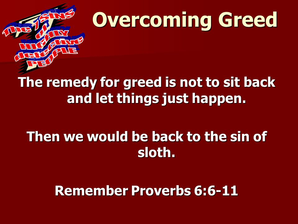 Overcoming Greed The remedy for greed is not to sit back and let things just happen. Then we would be back to the sin of sloth. Remember Proverbs 6:6-