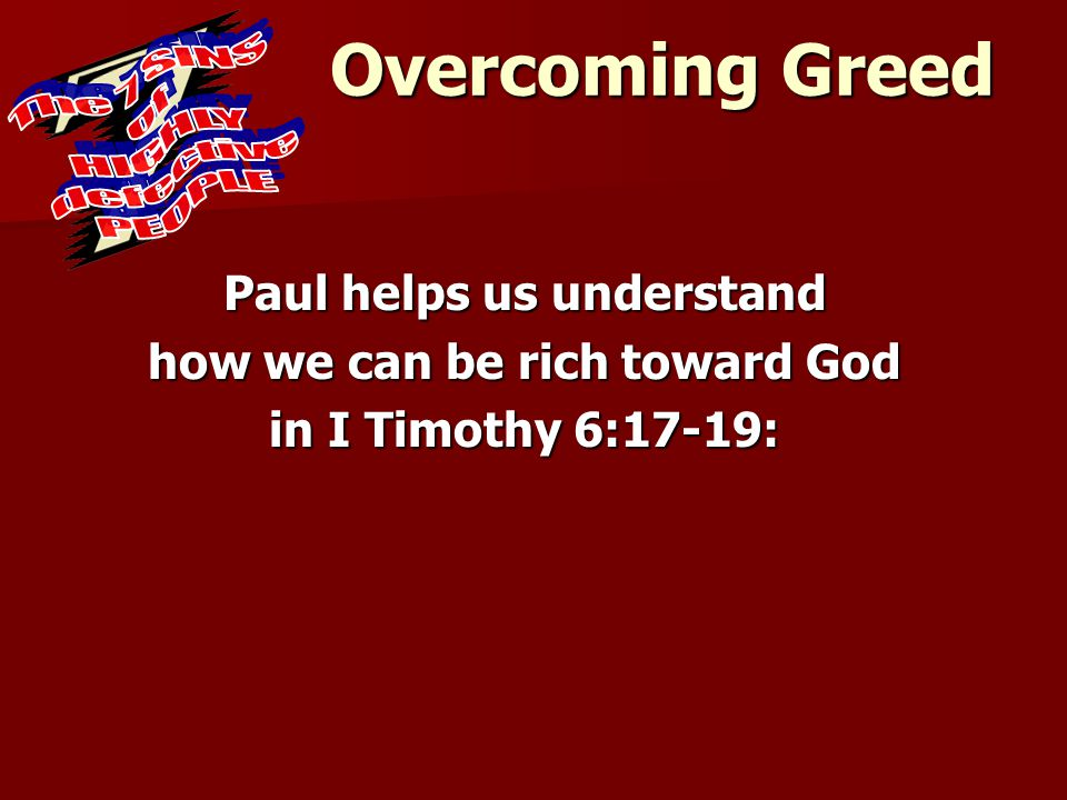 Overcoming Greed Paul helps us understand how we can be rich toward God in I Timothy 6:17-19: