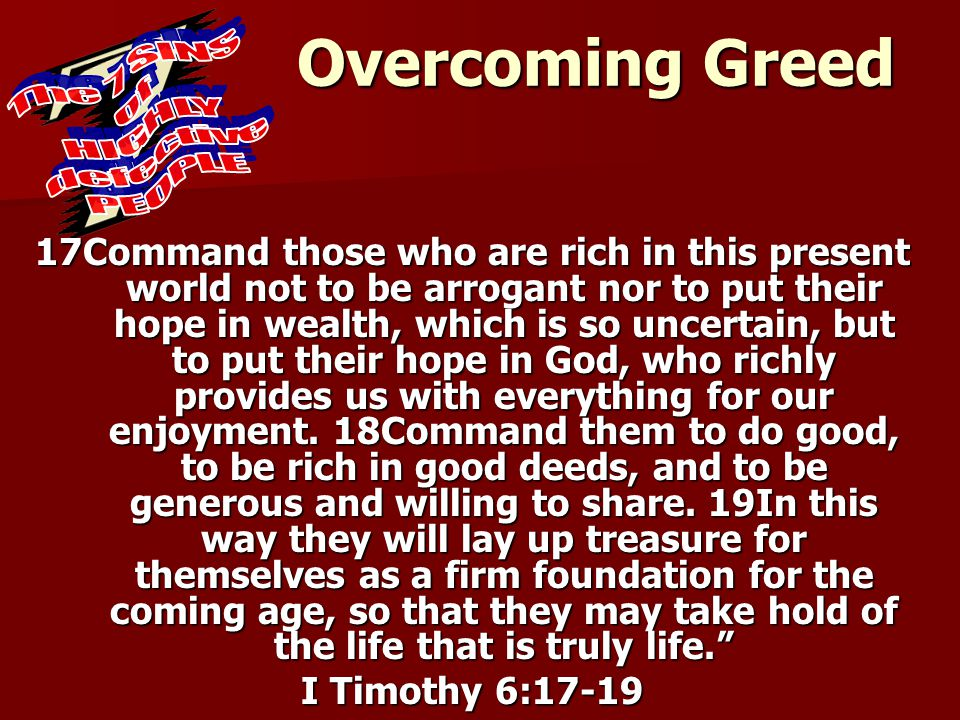 Overcoming Greed 17Command those who are rich in this present world not to be arrogant nor to put their hope in wealth, which is so uncertain, but to