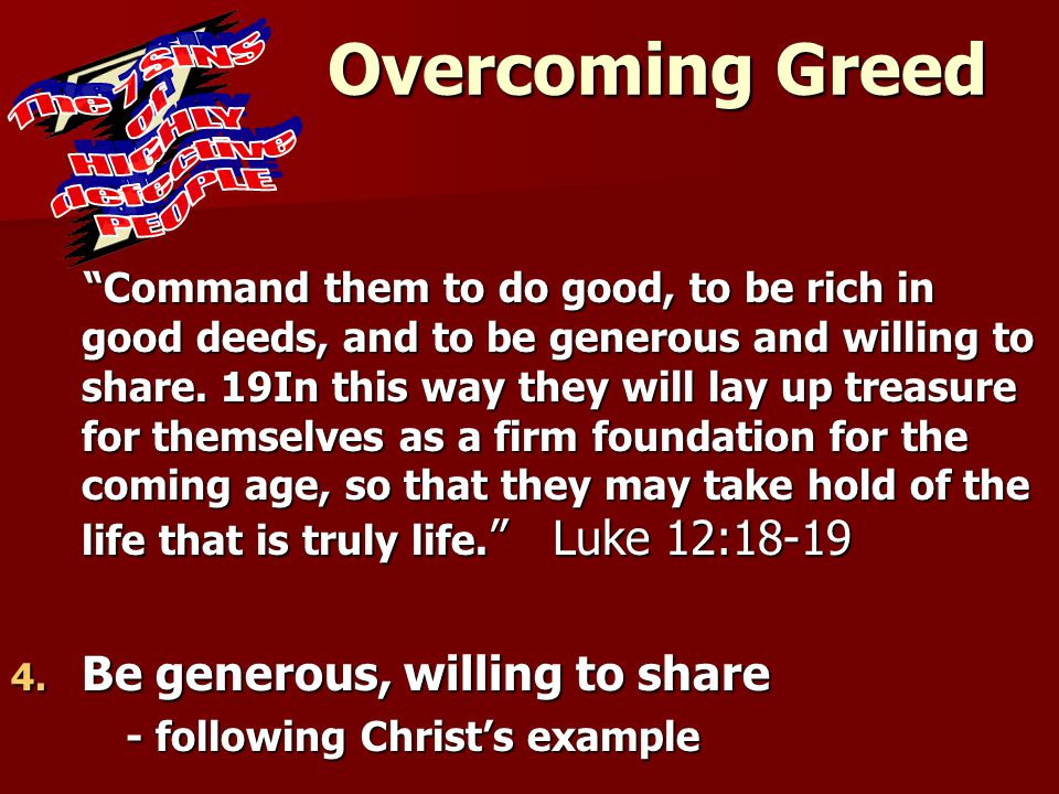 """Overcoming Greed """"Command them to do good, to be rich in good deeds, and to be generous and willing to share. 19In this way they will lay up treasure"""