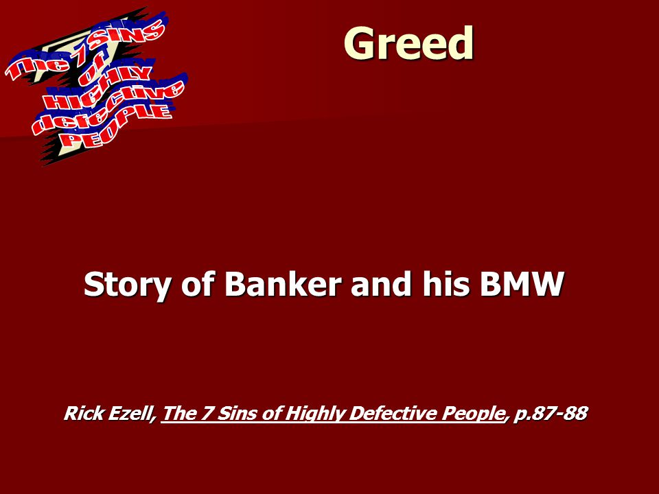 Greed Story of Banker and his BMW Rick Ezell,, p.87-88 Rick Ezell, The 7 Sins of Highly Defective People, p.87-88