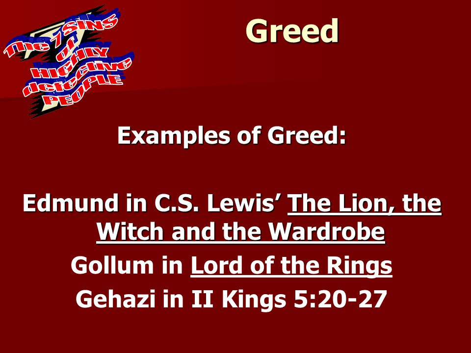 Greed Examples of Greed: Edmund in C.S. Lewis' The Lion, the Witch and the Wardrobe Gollum in Lord of the Rings Gehazi in II Kings 5:20-27