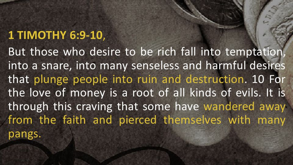 1 TIMOTHY 6:9-10, But those who desire to be rich fall into temptation, into a snare, into many senseless and harmful desires that plunge people into ruin and destruction.
