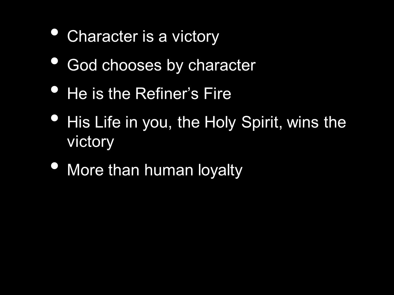 Character is a victory God chooses by character He is the Refiner's Fire His Life in you, the Holy Spirit, wins the victory More than human loyalty