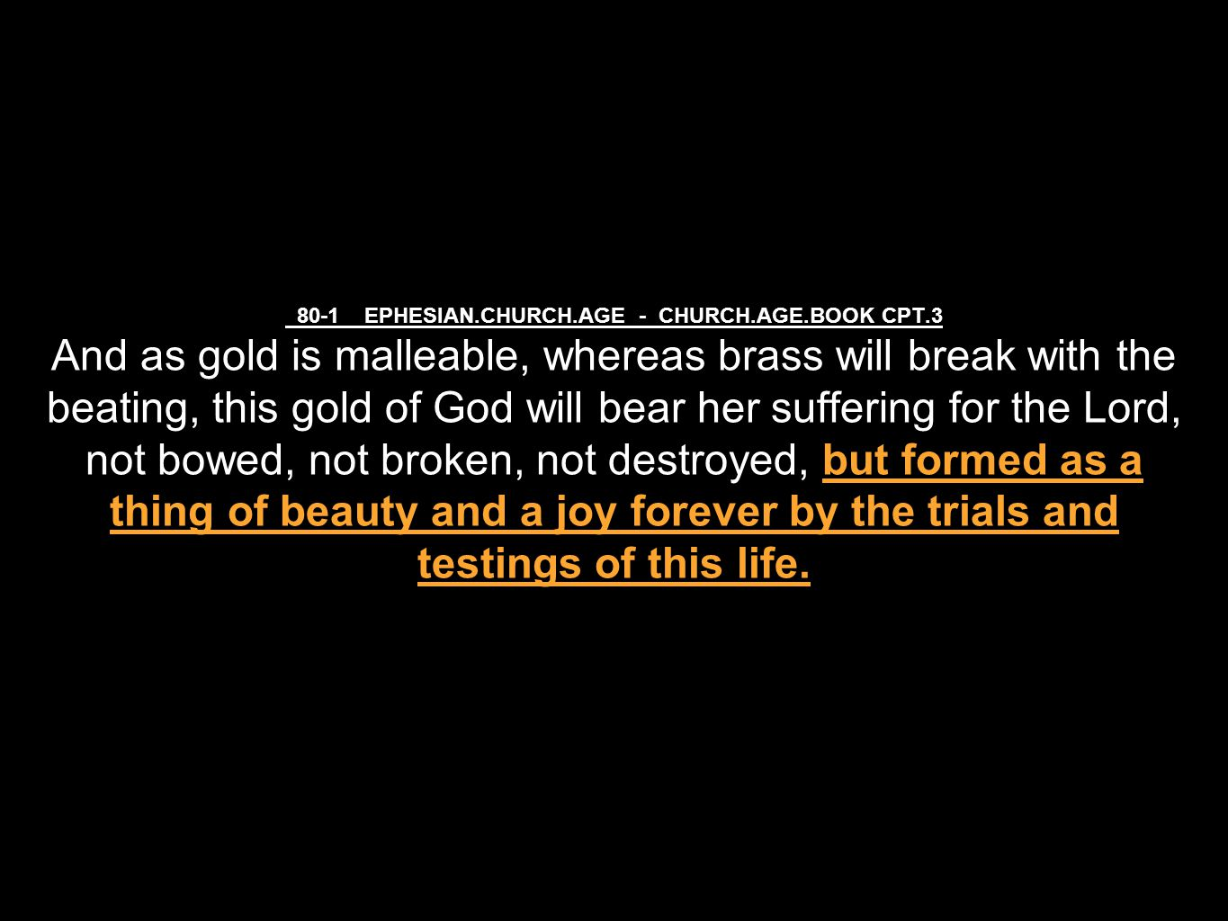 80-1 EPHESIAN.CHURCH.AGE - CHURCH.AGE.BOOK CPT.3 And as gold is malleable, whereas brass will break with the beating, this gold of God will bear her suffering for the Lord, not bowed, not broken, not destroyed, but formed as a thing of beauty and a joy forever by the trials and testings of this life.