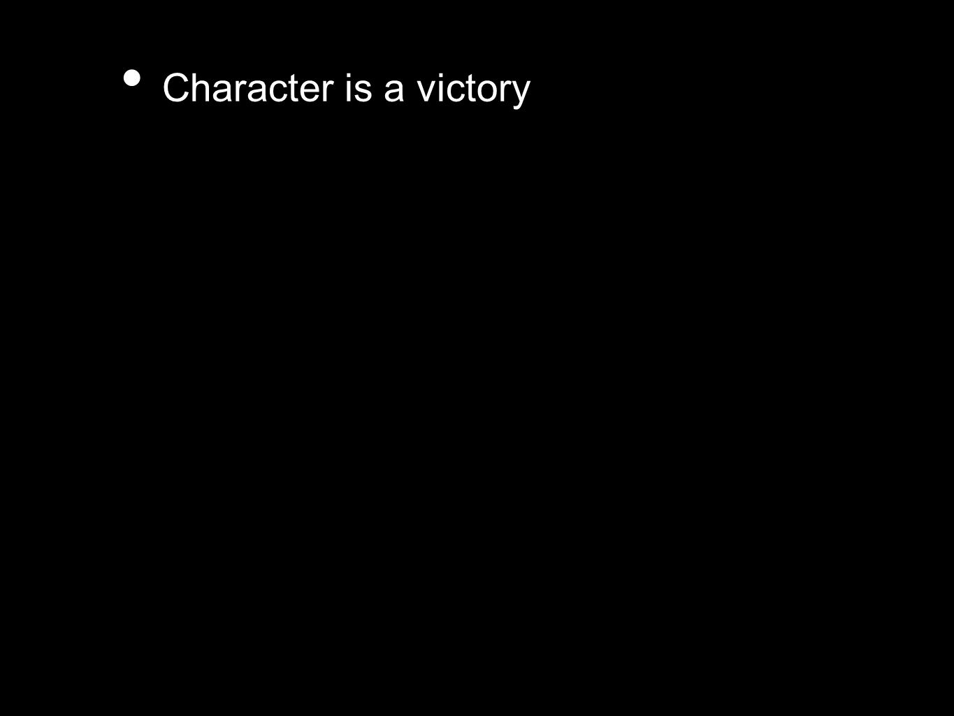 Character is a victory