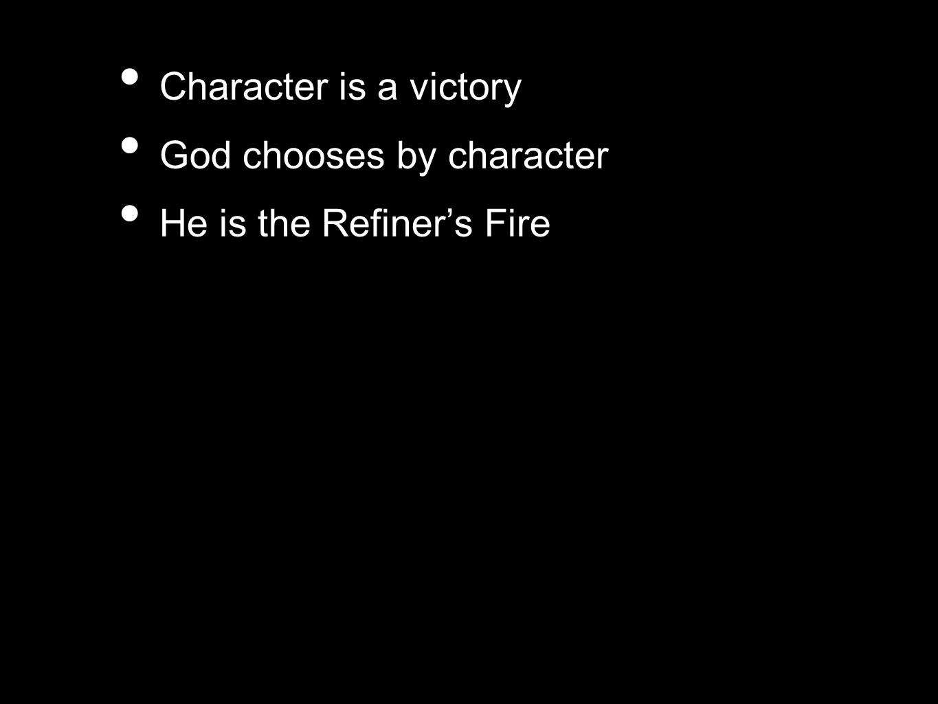 Character is a victory God chooses by character He is the Refiner's Fire
