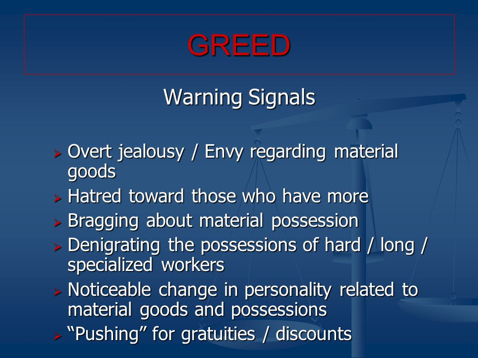 Warning Signals  Overt jealousy / Envy regarding material goods  Hatred toward those who have more  Bragging about material possession  Denigrating the possessions of hard / long / specialized workers  Noticeable change in personality related to material goods and possessions  Pushing for gratuities / discounts GREED