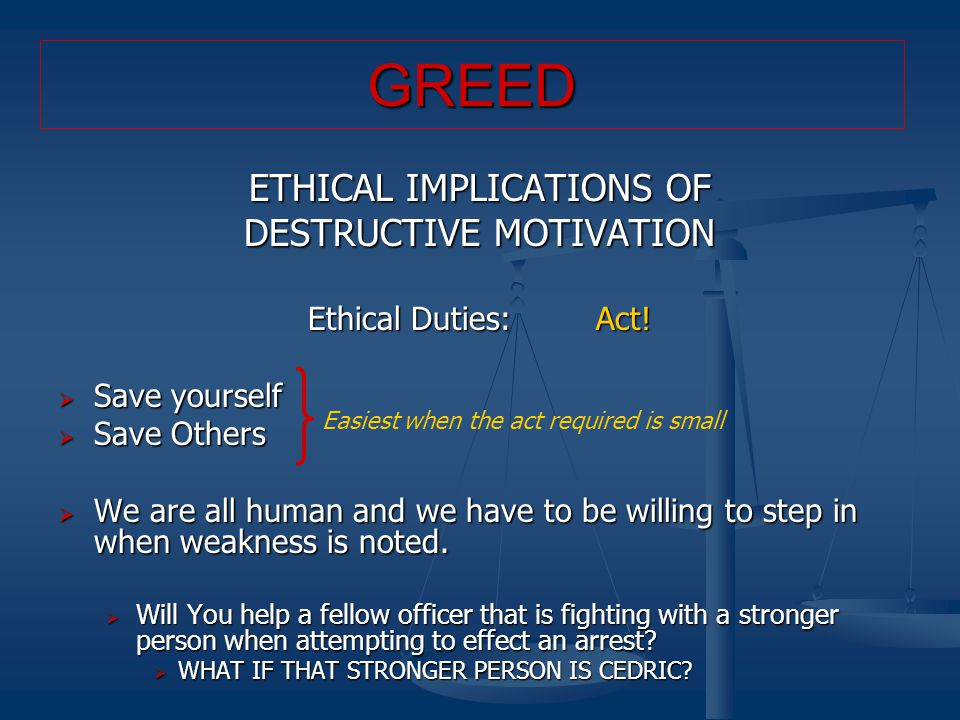 ETHICAL IMPLICATIONS OF DESTRUCTIVE MOTIVATION Ethical Duties:Act!  Save yourself  Save Others  We are all human and we have to be willing to step