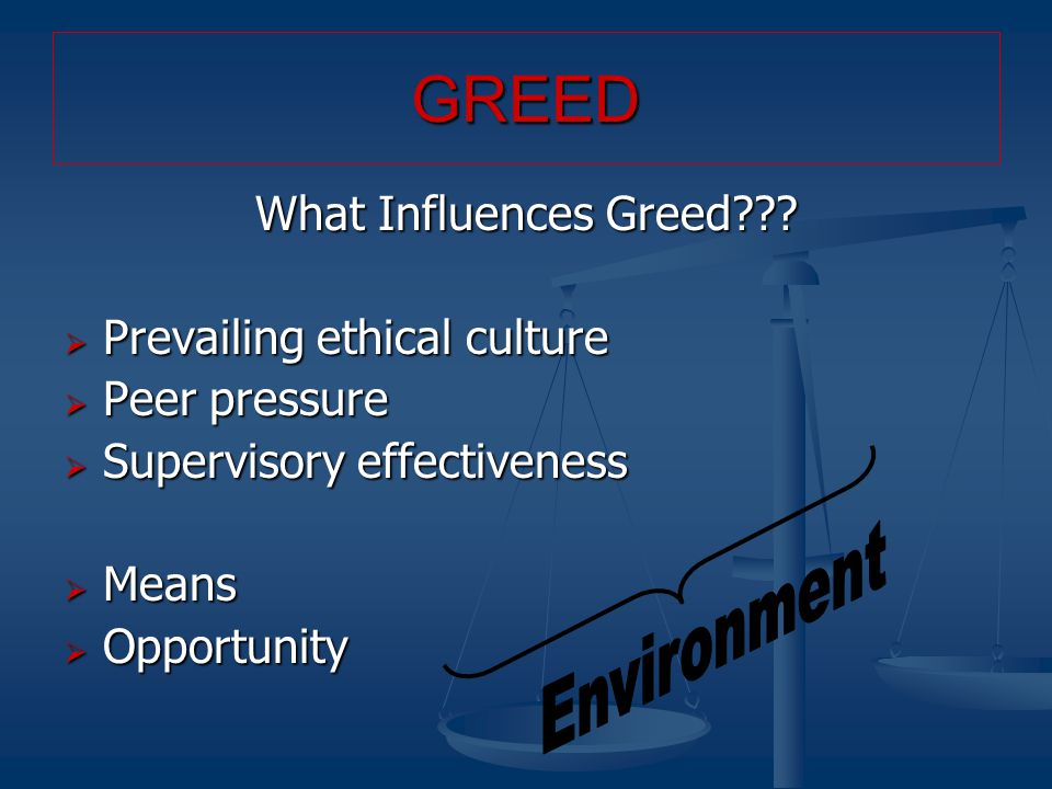What Influences Greed???  Prevailing ethical culture  Peer pressure  Supervisory effectiveness  Means  Opportunity GREED