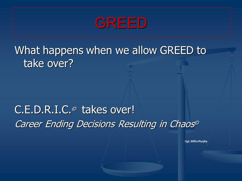 What happens when we allow GREED to take over? C.E.D.R.I.C. © takes over! Career Ending Decisions Resulting in Chaos © - -Sgt. Willie Murphy GREED