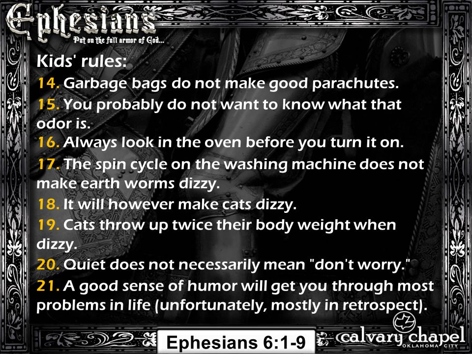 Ephesians 6:1-9 Kids' rules: 14. Garbage bags do not make good parachutes. 15. You probably do not want to know what that odor is. 16. Always look in