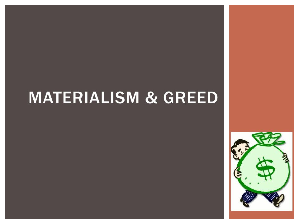  Materialism – Preoccupation with or emphasis on material objects, comforts, and considerations, with a disinterest in or rejection of spiritual, intellectual, or cultural values.