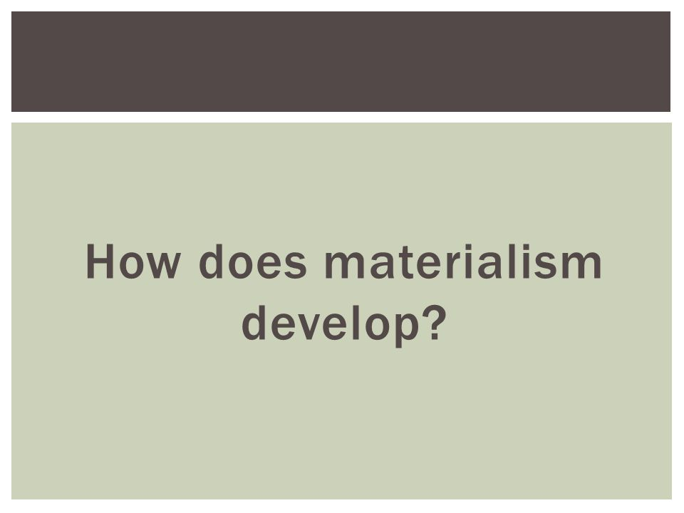 How does materialism develop