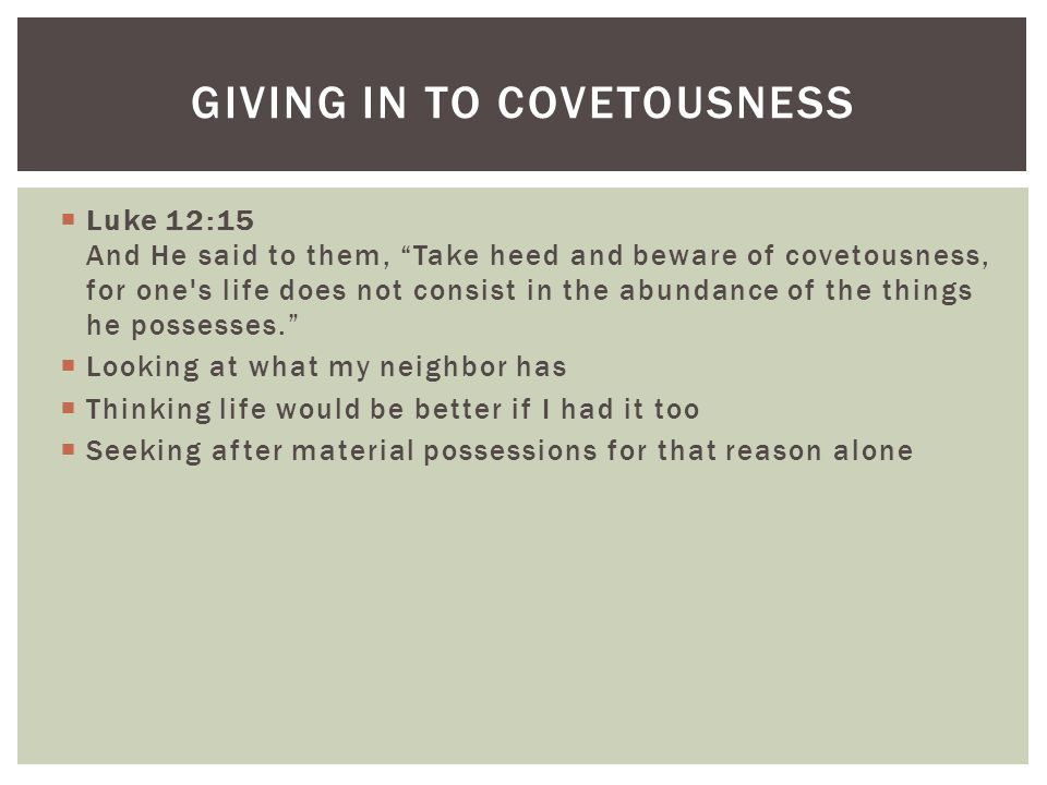  Luke 12:15 And He said to them, Take heed and beware of covetousness, for one s life does not consist in the abundance of the things he possesses.  Looking at what my neighbor has  Thinking life would be better if I had it too  Seeking after material possessions for that reason alone GIVING IN TO COVETOUSNESS