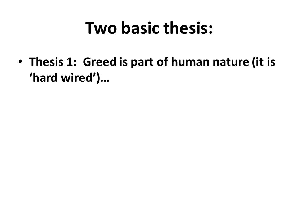 Two basic thesis: Thesis 1: Greed is part of human nature (it is 'hard wired')…