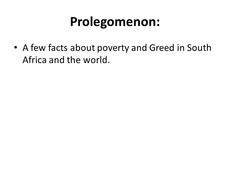 Prolegomenon: A few facts about poverty and Greed in South Africa and the world.