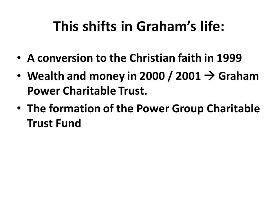 This shifts in Graham's life: A conversion to the Christian faith in 1999 Wealth and money in 2000 / 2001  Graham Power Charitable Trust.