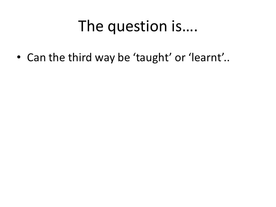 The question is…. Can the third way be 'taught' or 'learnt'..