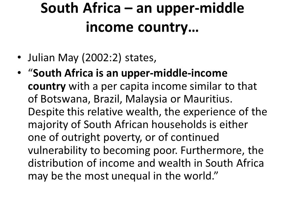 South Africa – an upper-middle income country… Julian May (2002:2) states, South Africa is an upper-middle-income country with a per capita income similar to that of Botswana, Brazil, Malaysia or Mauritius.