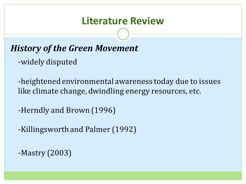 Literature Review History of the Green Movement -widely disputed -heightened environmental awareness today due to issues like climate change, dwindling energy resources, etc.