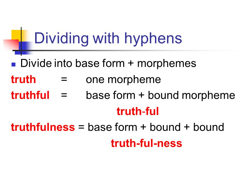 Analysing morphemes You can do this in 2 ways By dividing it up with hyphens: e.g. truth-ful-ness By using a tree diagram truth - ful - ness N N A