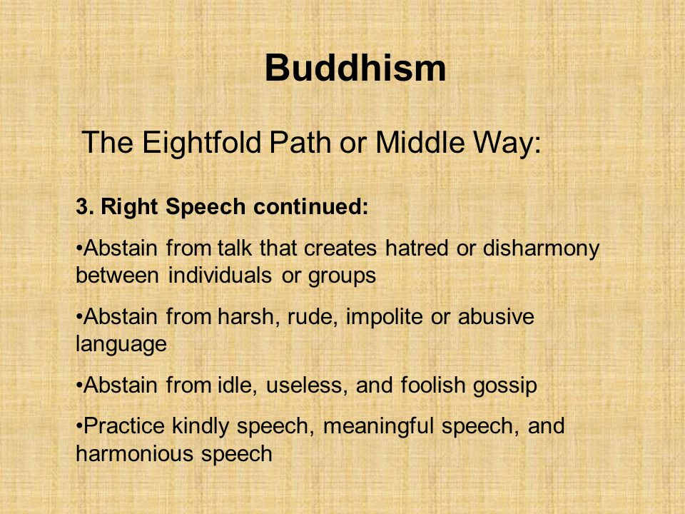 Buddhism The Eightfold Path or Middle Way: 3. Right Speech continued: Abstain from talk that creates hatred or disharmony between individuals or group
