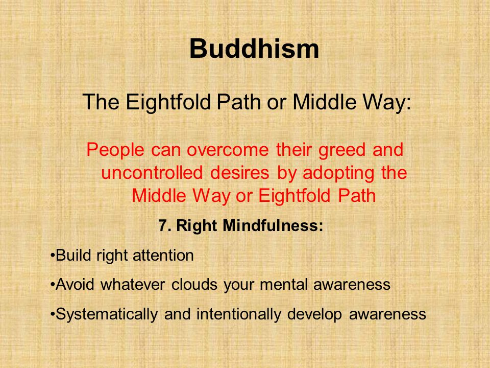 Buddhism The Eightfold Path or Middle Way: 7. Right Mindfulness: Build right attention Avoid whatever clouds your mental awareness Systematically and