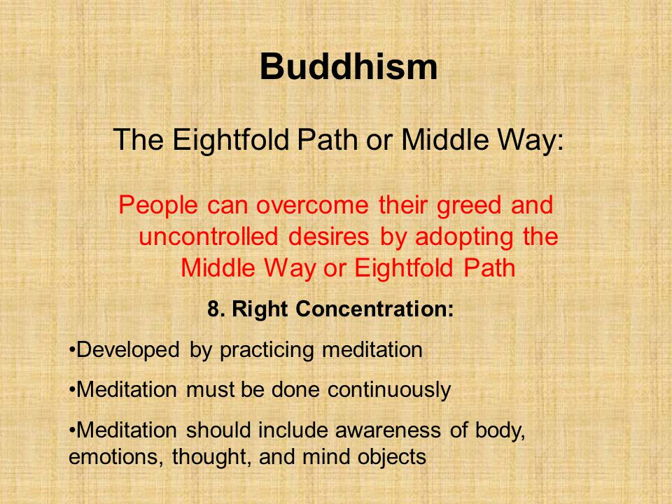 Buddhism The Eightfold Path or Middle Way: 8. Right Concentration: Developed by practicing meditation Meditation must be done continuously Meditation