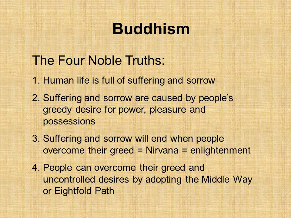 Buddhism The Four Noble Truths: 1.Human life is full of suffering and sorrow 2.Suffering and sorrow are caused by people's greedy desire for power, pl