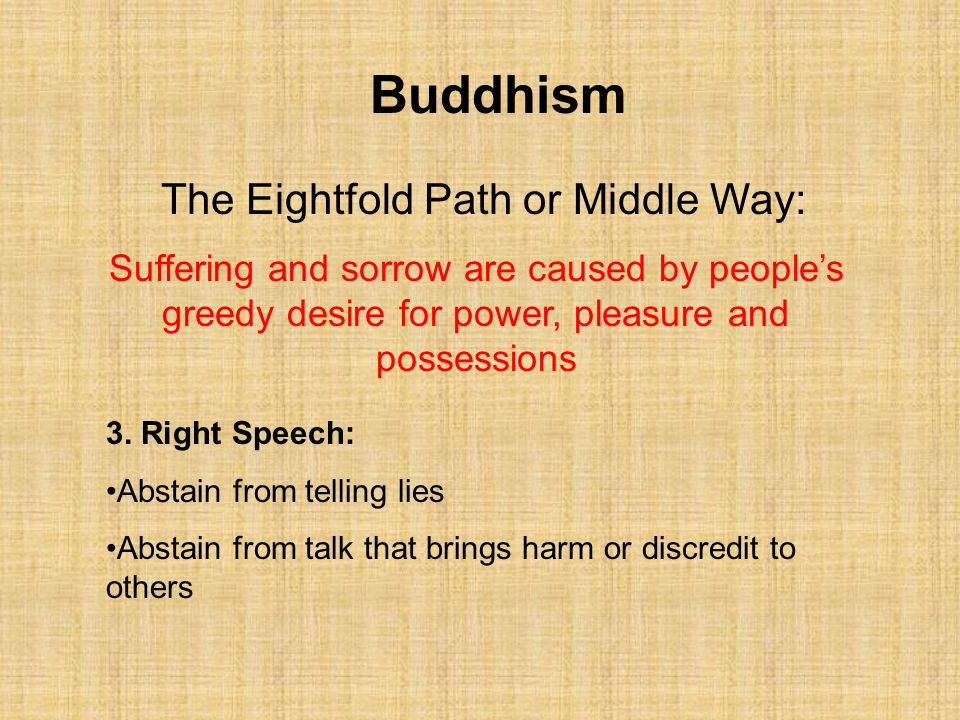 Buddhism The Eightfold Path or Middle Way: Suffering and sorrow are caused by people's greedy desire for power, pleasure and possessions 3. Right Spee