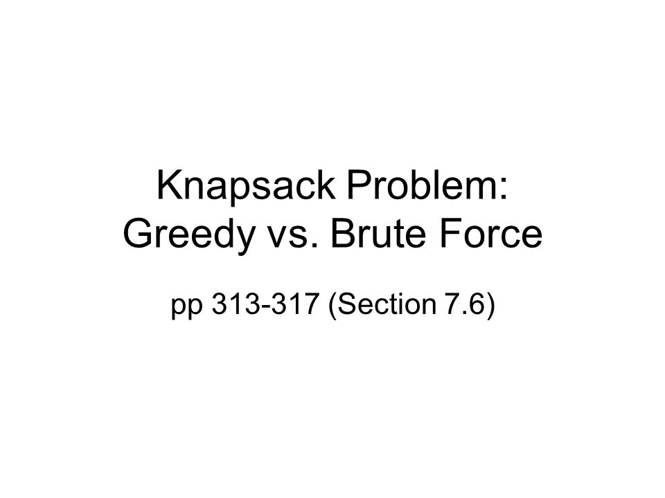 Knapsack Problem: Greedy vs. Brute Force pp 313-317 (Section 7.6)
